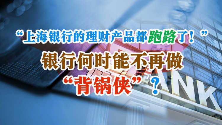 """""""上海银行的理财产品都跑路了!""""银行何时能不再做""""背锅侠""""?"""